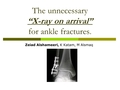 "The unnecessary ""X-ray on arrival"" for ankle fractures"