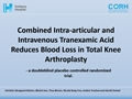 Combined Intraarticular And Intravenous Tranexamic Acid Reduces Blood Loss In Total Knee Arthroplasty – A Doubleblind Placebo Controlled Randomized Trial